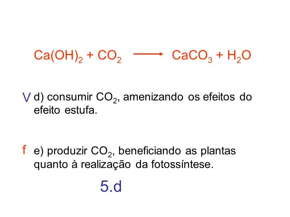 Ca(OH) 2 + CO 2 CaCO 3 + H 2 O d) consumir CO 2, amenizando os efeitos do efeito estufa. e) produzir CO 2, beneficiando as plantas quanto à realização