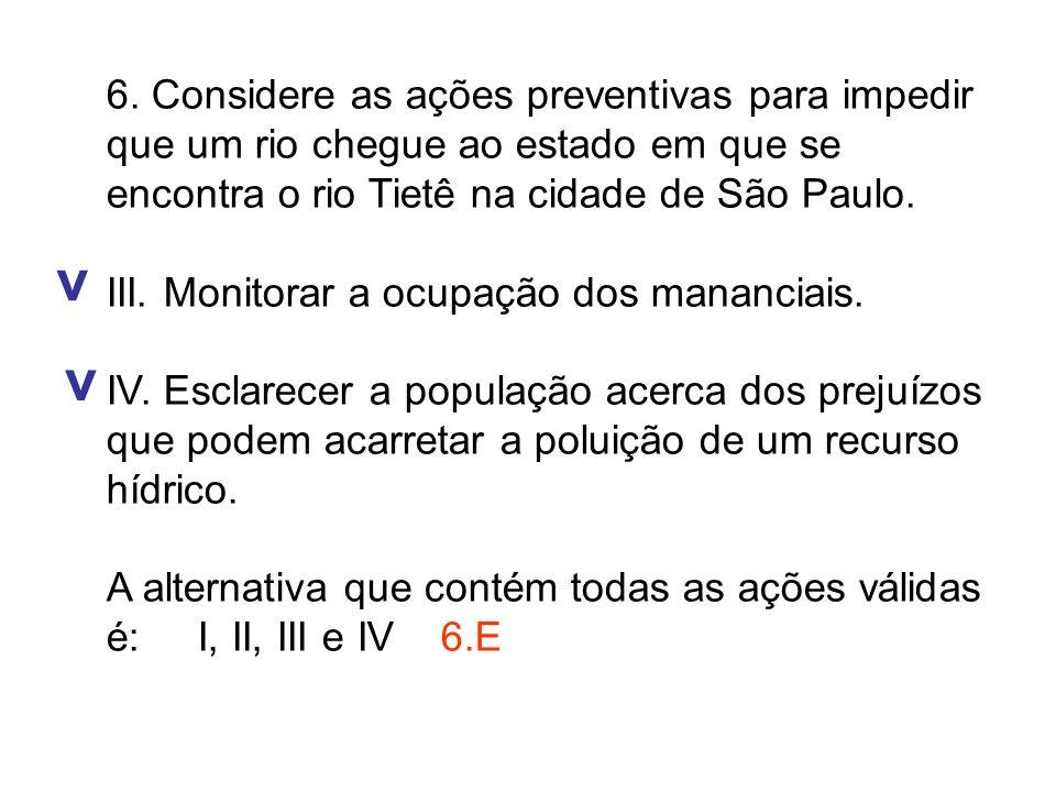 6. Considere as ações preventivas para impedir que um rio chegue ao estado em que se encontra o rio Tietê na cidade de São Paulo. III. Monitorar a ocu