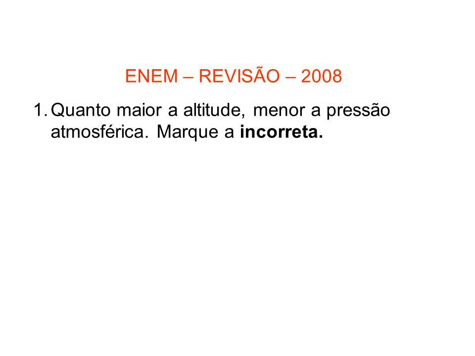 ENEM – REVISÃO – 2008 1.Quanto maior a altitude, menor a pressão atmosférica. Marque a incorreta.