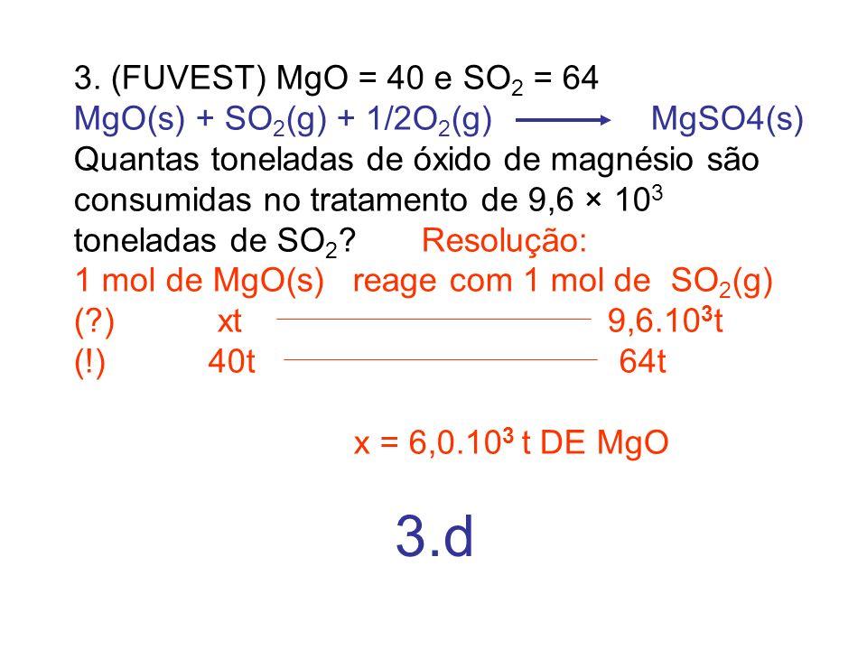 3. (FUVEST) MgO = 40 e SO 2 = 64 MgO(s) + SO 2 (g) + 1/2O 2 (g) MgSO4(s) Quantas toneladas de óxido de magnésio são consumidas no tratamento de 9,6 ×