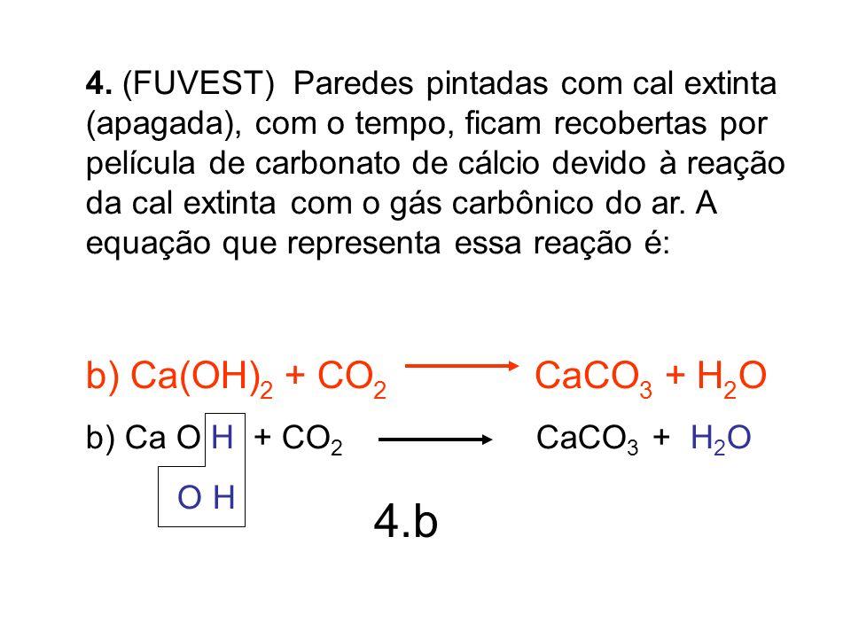 4. (FUVEST) Paredes pintadas com cal extinta (apagada), com o tempo, ficam recobertas por película de carbonato de cálcio devido à reação da cal extin