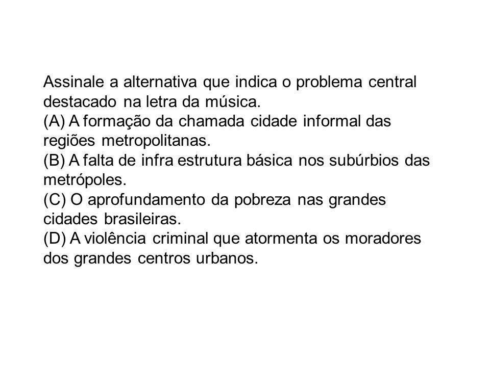 Assinale a alternativa que indica o problema central destacado na letra da música. (A) A formação da chamada cidade informal das regiões metropolitana