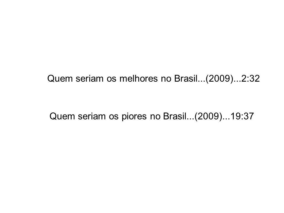 Quem seriam os melhores no Brasil...(2009)...2:32 Quem seriam os piores no Brasil...(2009)...19:37