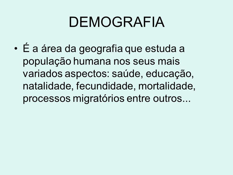 DEMOGRAFIA É a área da geografia que estuda a população humana nos seus mais variados aspectos: saúde, educação, natalidade, fecundidade, mortalidade,
