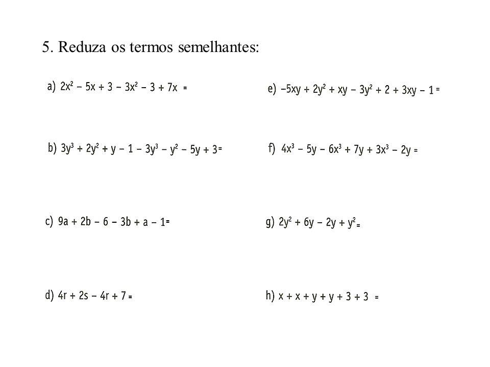4. Complete a tabela 3. Escreva se os termos algébricos em cada item são ou não semelhantes. a)4x 2 e 4x 3 b) x e -x c)5xy 2 e 7xy 2 d)7ab e 6ba e) 9x