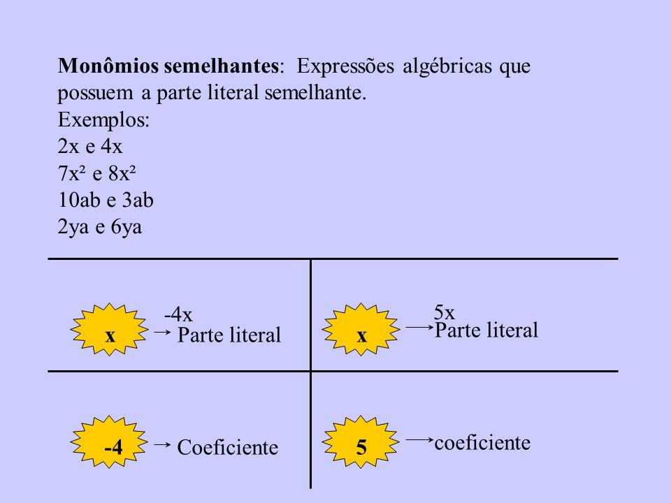 Monômios: Expressão algébrica definida apenas pela multiplicação entre o coeficiente e a parte literal. 2x, 4ab, 10x², Sou Monômio 3x+5ya – 2y Não sou
