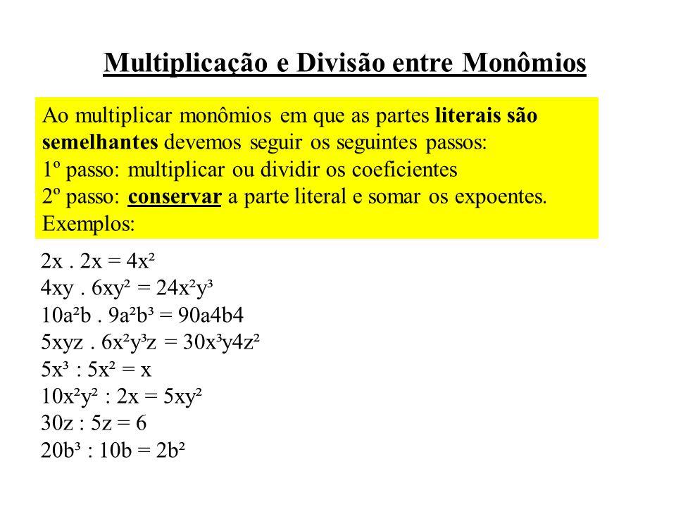 Multiplicação e Divisão entre Monômios Ao multiplicar monômios em que as partes literais são semelhantes devemos seguir os seguintes passos: 1º passo: multiplicar ou dividir os coeficientes 2º passo: conservar a parte literal e somar os expoentes.