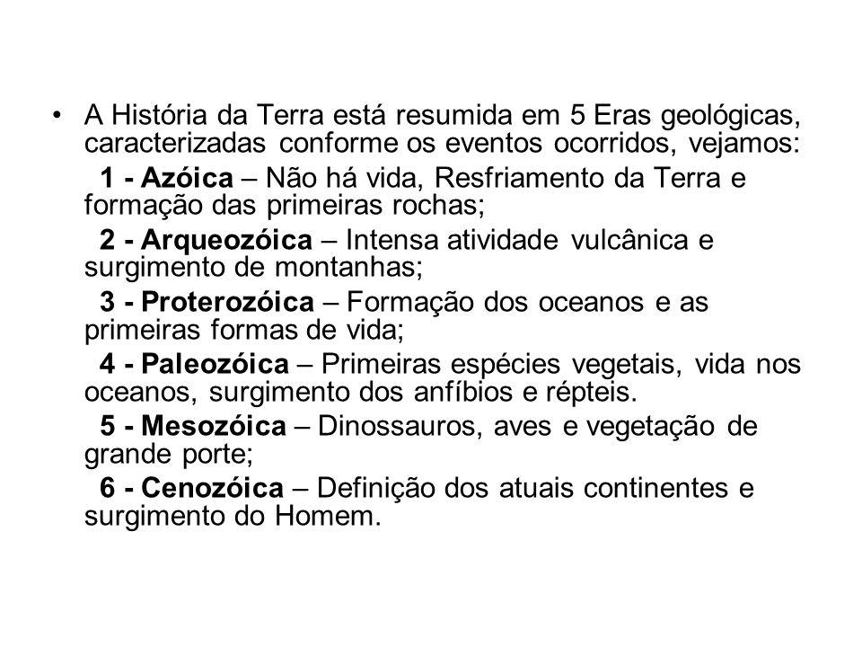 A História da Terra está resumida em 5 Eras geológicas, caracterizadas conforme os eventos ocorridos, vejamos: 1 - Azóica – Não há vida, Resfriamento