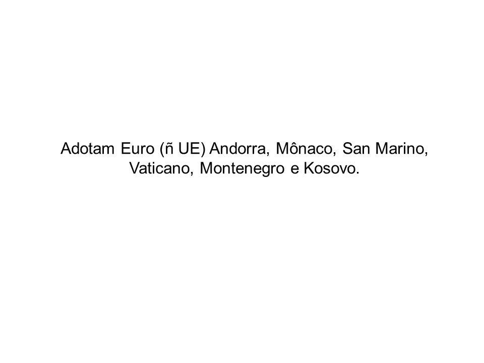 Adotam Euro (ñ UE) Andorra, Mônaco, San Marino, Vaticano, Montenegro e Kosovo.