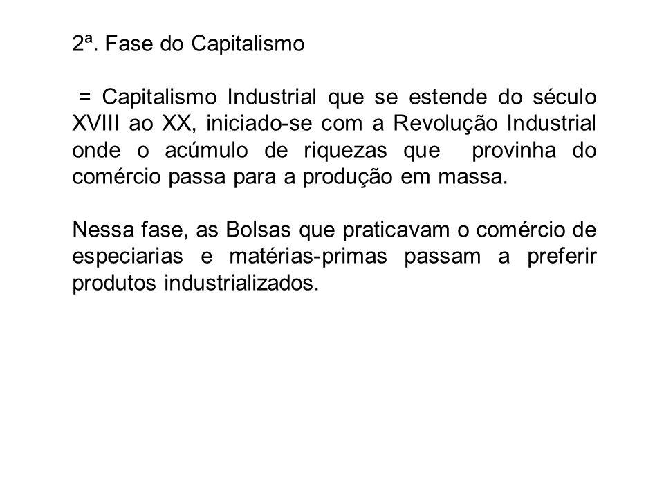 2ª. Fase do Capitalismo = Capitalismo Industrial que se estende do século XVIII ao XX, iniciado-se com a Revolução Industrial onde o acúmulo de riquez