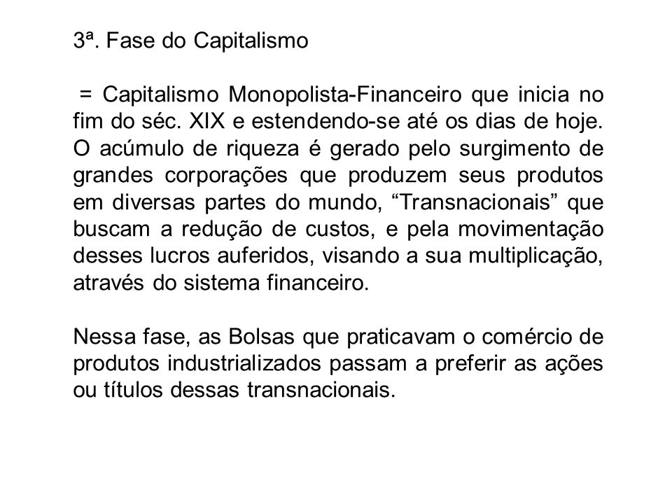3ª. Fase do Capitalismo = Capitalismo Monopolista-Financeiro que inicia no fim do séc. XIX e estendendo-se até os dias de hoje. O acúmulo de riqueza é