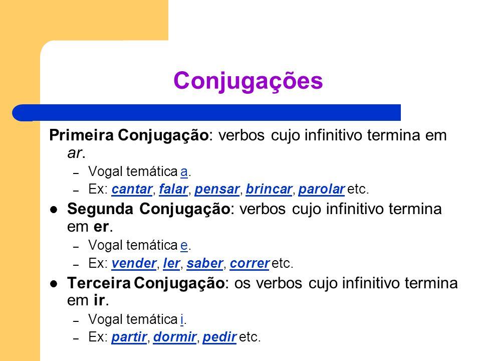 Conjugações Primeira Conjugação: verbos cujo infinitivo termina em ar. – Vogal temática a.a – Ex: cantar, falar, pensar, brincar, parolar etc.cantarfa
