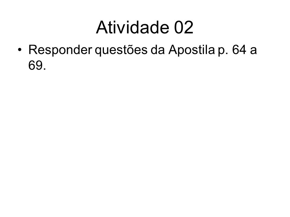 Atividade 02 Responder questões da Apostila p. 64 a 69.