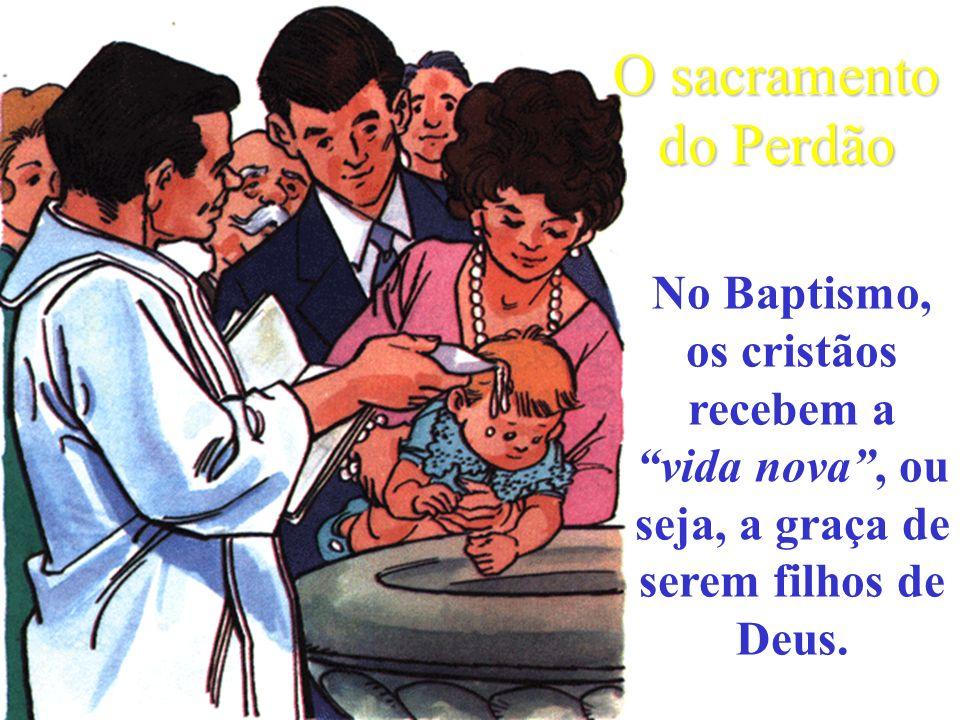 No Baptismo, os cristãos recebem a vida nova, ou seja, a graça de serem filhos de Deus.