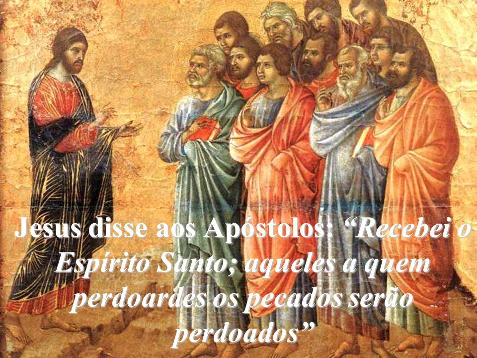 Jesus disse aos Apóstolos: Recebei o Espírito Santo; aqueles a quem perdoardes os pecados serão perdoados
