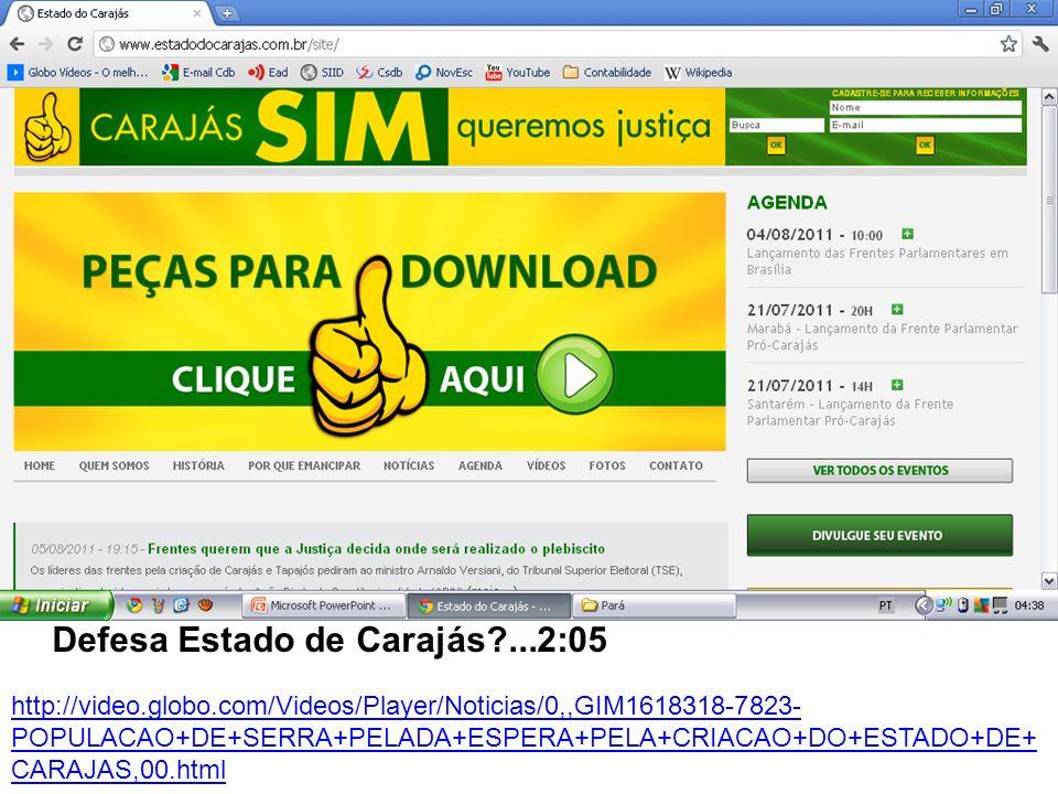 http://video.globo.com/Videos/Player/Noticias/0,,GIM1618318-7823- POPULACAO+DE+SERRA+PELADA+ESPERA+PELA+CRIACAO+DO+ESTADO+DE+ CARAJAS,00.html Defesa Estado de Carajás ...2:05