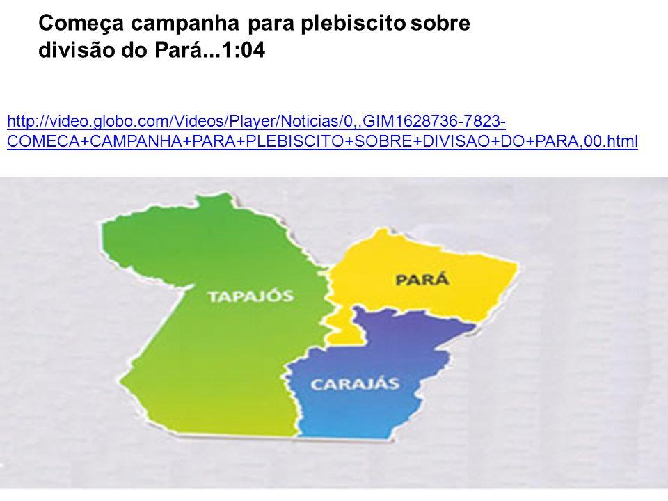 http://video.globo.com/Videos/Player/Noticias/0,,GIM1628736-7823- COMECA+CAMPANHA+PARA+PLEBISCITO+SOBRE+DIVISAO+DO+PARA,00.html Começa campanha para plebiscito sobre divisão do Pará...1:04