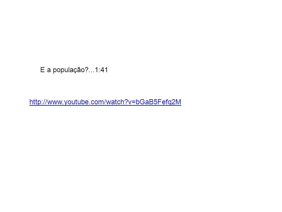 http://www.youtube.com/watch v=bGaB5Fefq2M E a população ...1:41