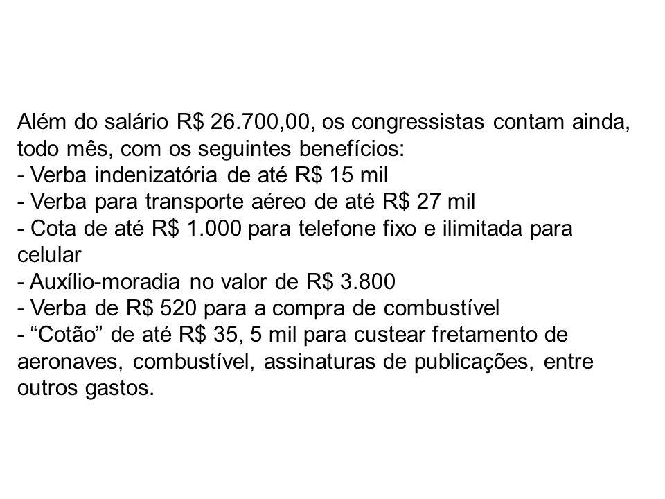 Além do salário R$ 26.700,00, os congressistas contam ainda, todo mês, com os seguintes benefícios: - Verba indenizatória de até R$ 15 mil - Verba para transporte aéreo de até R$ 27 mil - Cota de até R$ 1.000 para telefone fixo e ilimitada para celular - Auxílio-moradia no valor de R$ 3.800 - Verba de R$ 520 para a compra de combustível - Cotão de até R$ 35, 5 mil para custear fretamento de aeronaves, combustível, assinaturas de publicações, entre outros gastos.
