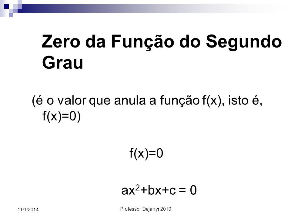 Professor Dejahyr 2010 11/1/2014 Zero da Função do Segundo Grau (é o valor que anula a função f(x), isto é, f(x)=0) f(x)=0 ax 2 +bx+c = 0