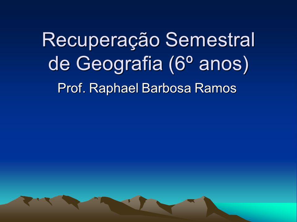 Recuperação Semestral de Geografia (6º anos) Prof. Raphael Barbosa Ramos
