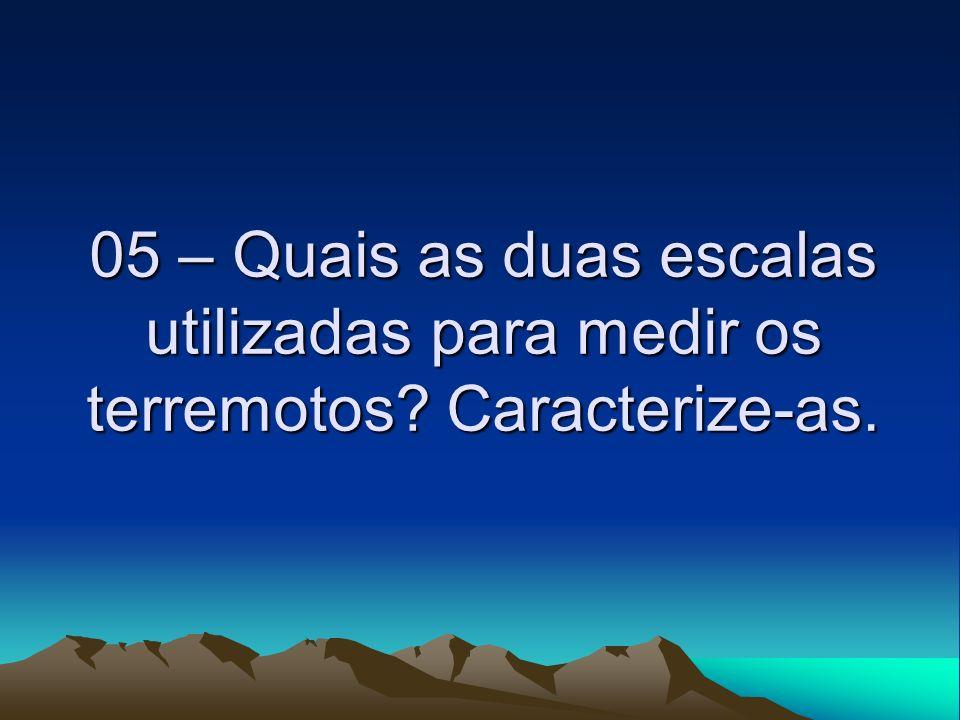 05 – Quais as duas escalas utilizadas para medir os terremotos? Caracterize-as.