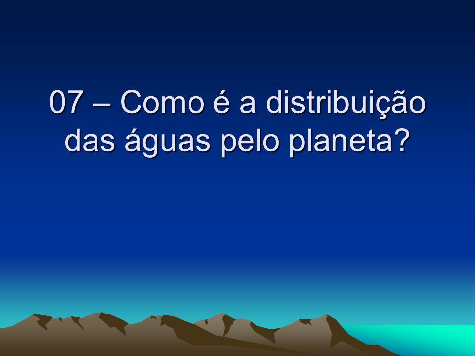 07 – Como é a distribuição das águas pelo planeta?