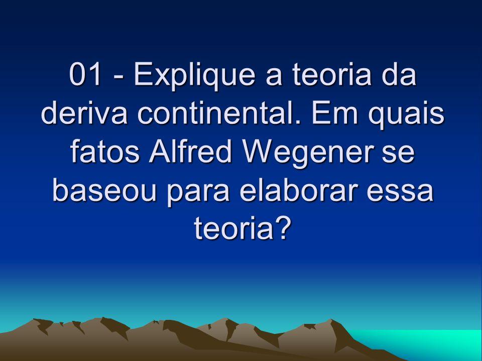 01 - Explique a teoria da deriva continental. Em quais fatos Alfred Wegener se baseou para elaborar essa teoria?
