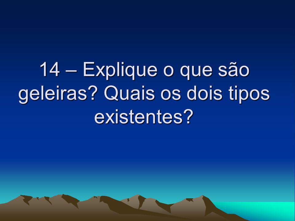 14 – Explique o que são geleiras? Quais os dois tipos existentes?