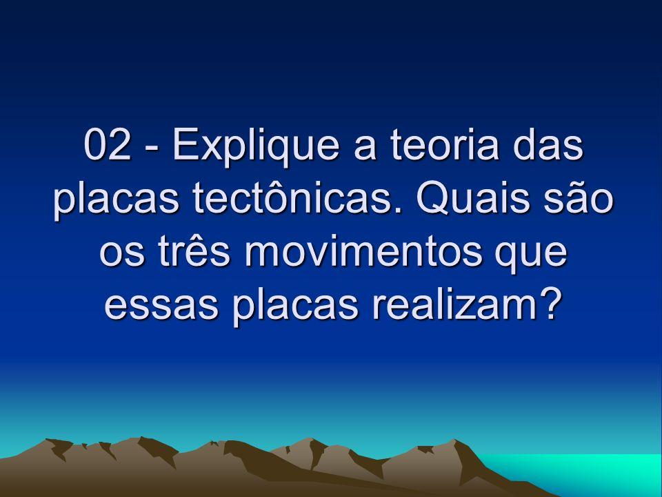 02 - Explique a teoria das placas tectônicas. Quais são os três movimentos que essas placas realizam?
