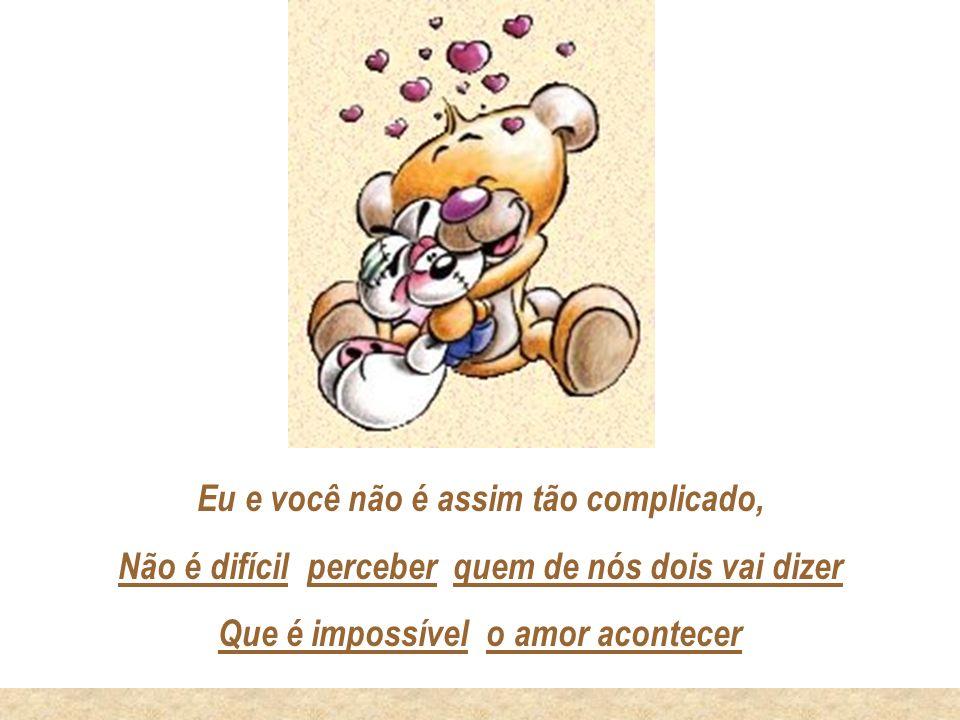 Eu e você não é assim tão complicado, Não é difícil perceber quem de nós dois vai dizer Que é impossível o amor acontecer