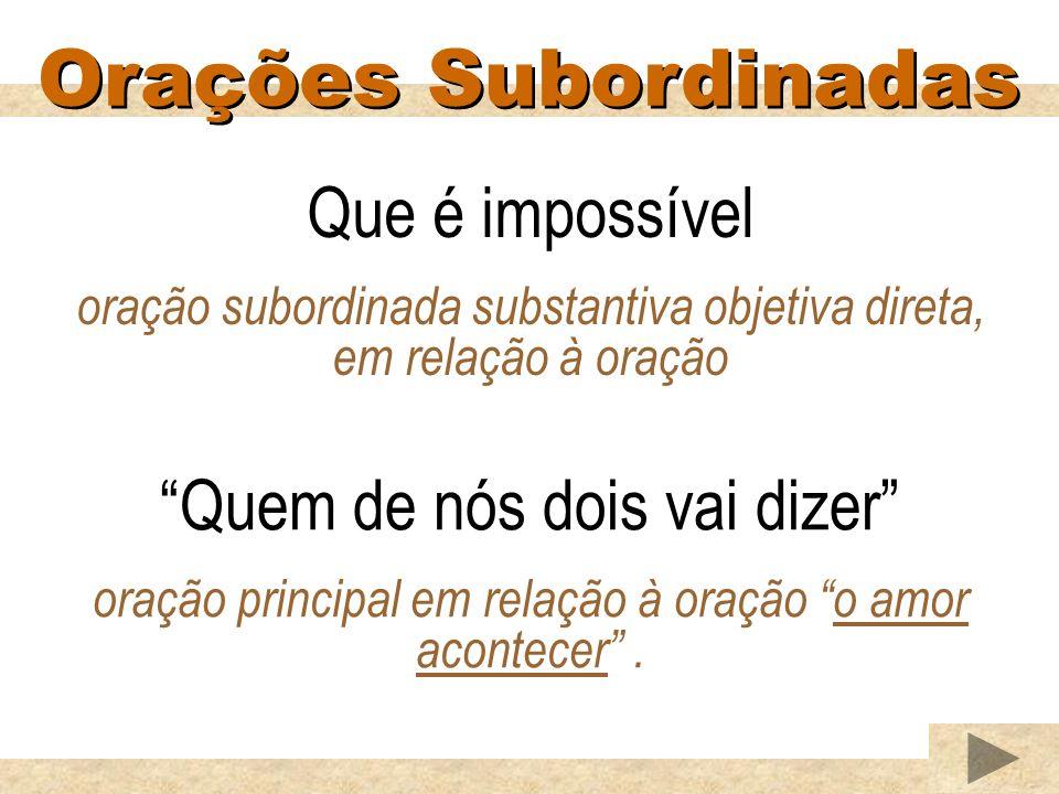 Orações Subordinadas Que é impossível oração subordinada substantiva objetiva direta, em relação à oração Quem de nós dois vai dizer oração principal