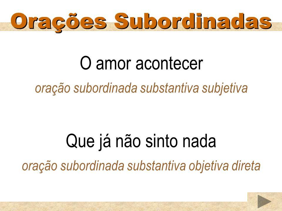 Orações Subordinadas O amor acontecer oração subordinada substantiva subjetiva Que já não sinto nada oração subordinada substantiva objetiva direta