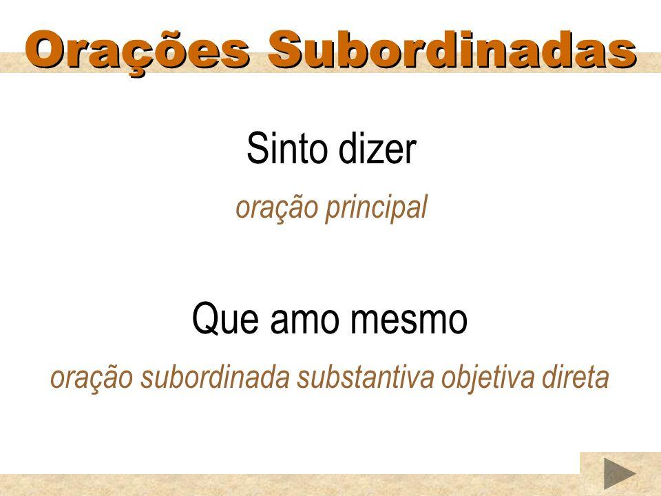 Orações Subordinadas Sinto dizer oração principal Que amo mesmo oração subordinada substantiva objetiva direta