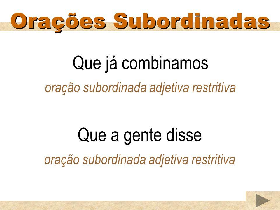 Orações Subordinadas Que já combinamos oração subordinada adjetiva restritiva Que a gente disse oração subordinada adjetiva restritiva