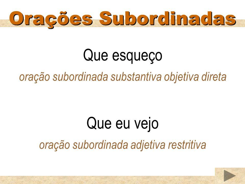 Orações Subordinadas Que esqueço oração subordinada substantiva objetiva direta Que eu vejo oração subordinada adjetiva restritiva