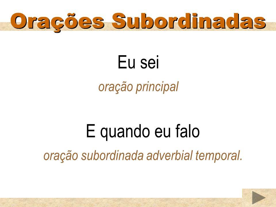 Orações Subordinadas Eu sei oração principal E quando eu falo oração subordinada adverbial temporal.