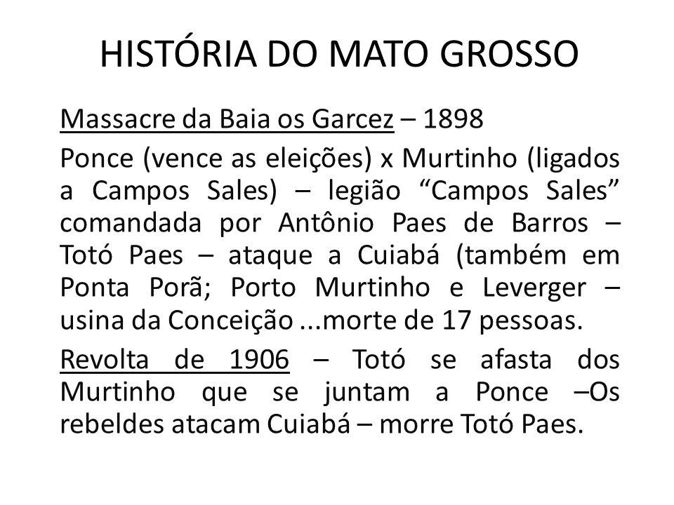 HISTÓRIA DO MATO GROSSO Massacre da Baia os Garcez – 1898 Ponce (vence as eleições) x Murtinho (ligados a Campos Sales) – legião Campos Sales comandad
