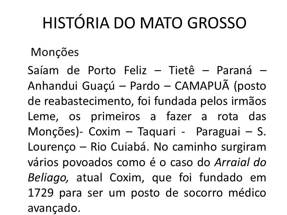 HISTÓRIA DO MATO GROSSO Monções Saíam de Porto Feliz – Tietê – Paraná – Anhandui Guaçú – Pardo – CAMAPUÃ (posto de reabastecimento, foi fundada pelos