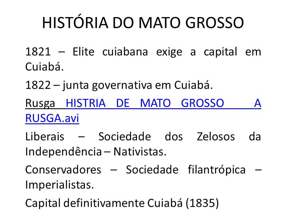 HISTÓRIA DO MATO GROSSO 1821 – Elite cuiabana exige a capital em Cuiabá. 1822 – junta governativa em Cuiabá. Rusga HISTRIA DE MATO GROSSO A RUSGA.aviH