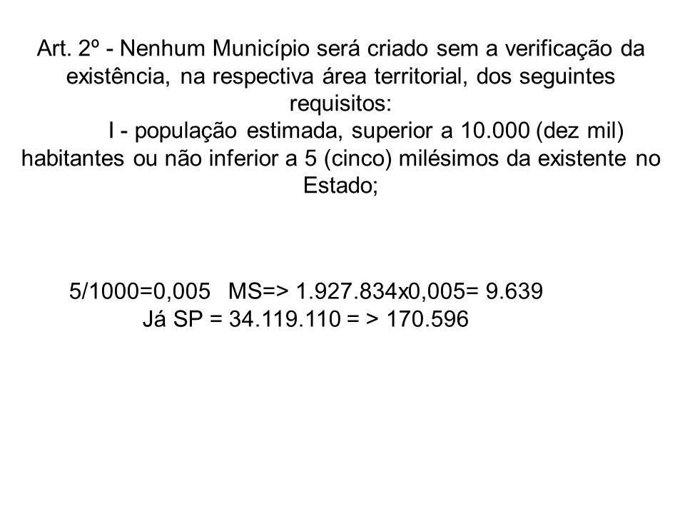 Art. 2º - Nenhum Município será criado sem a verificação da existência, na respectiva área territorial, dos seguintes requisitos: I - população estima