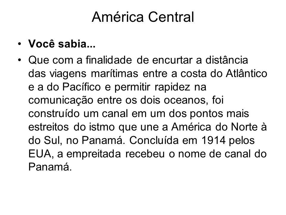 América Central Você sabia... Que com a finalidade de encurtar a distância das viagens marítimas entre a costa do Atlântico e a do Pacífico e permitir