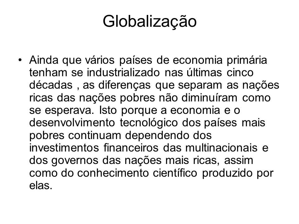 Globalização Ainda que vários países de economia primária tenham se industrializado nas últimas cinco décadas, as diferenças que separam as nações ric