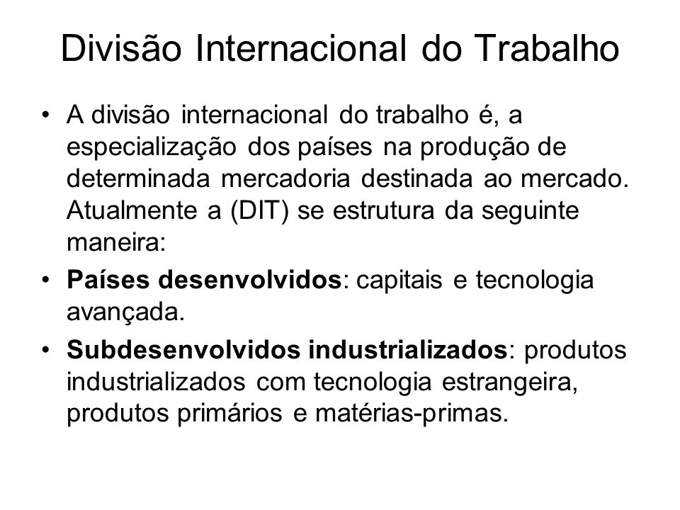 Divisão Internacional do Trabalho A divisão internacional do trabalho é, a especialização dos países na produção de determinada mercadoria destinada a