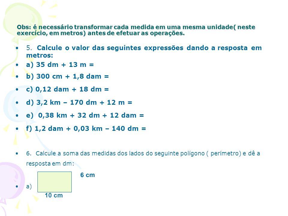 Obs: é necessário transformar cada medida em uma mesma unidade( neste exercício, em metros) antes de efetuar as operações. 5. Calcule o valor das segu