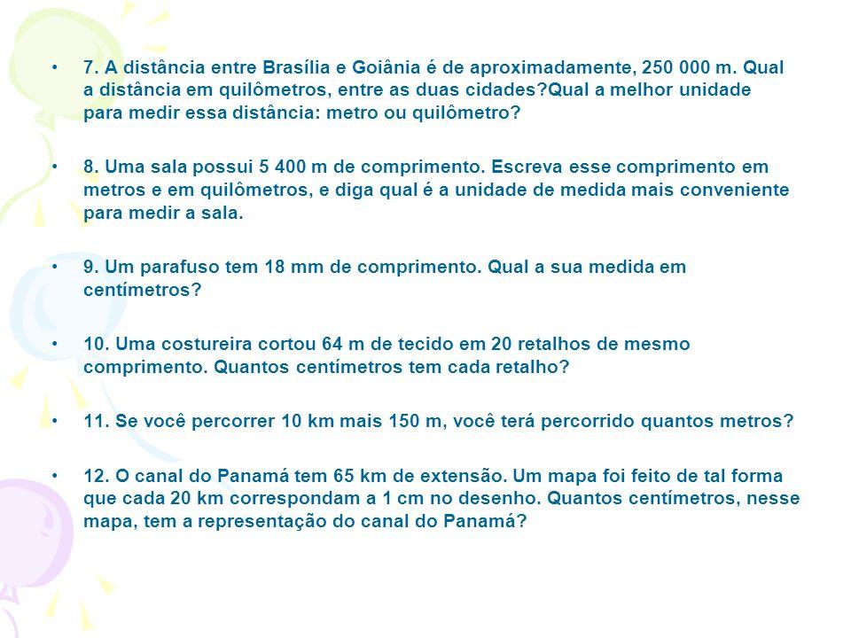 7. A distância entre Brasília e Goiânia é de aproximadamente, 250 000 m. Qual a distância em quilômetros, entre as duas cidades?Qual a melhor unidade