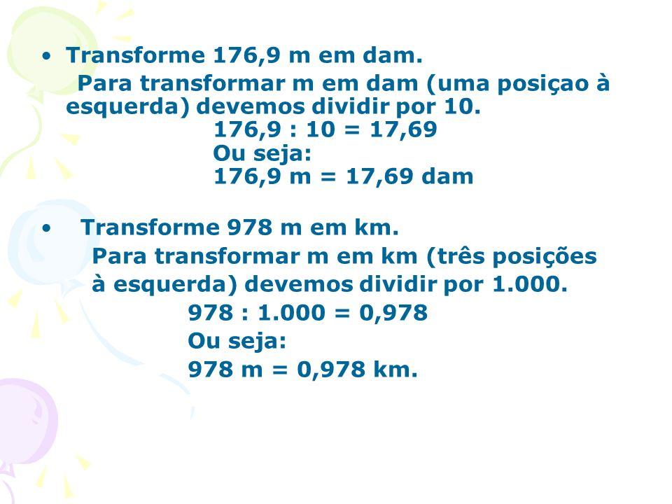 Transforme 176,9 m em dam. Para transformar m em dam (uma posiçao à esquerda) devemos dividir por 10. 176,9 : 10 = 17,69 Ou seja: 176,9 m = 17,69 dam
