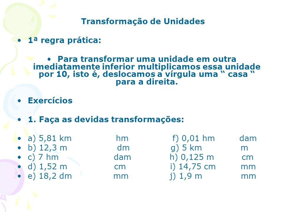 Transformação de Unidades 1ª regra prática: Para transformar uma unidade em outra imediatamente inferior multiplicamos essa unidade por 10, isto é, de