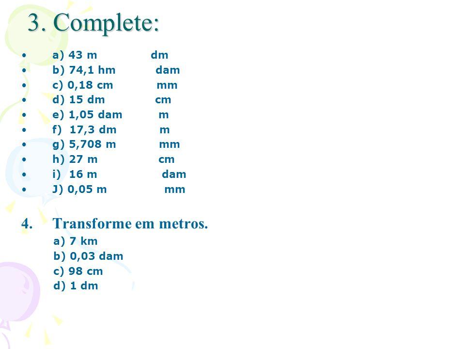 3. Complete: a) 43 m dm b) 74,1 hm dam c) 0,18 cm mm d) 15 dm cm e) 1,05 dam m f) 17,3 dm m g) 5,708 m mm h) 27 m cm i) 16 m dam J) 0,05 m mm 4.Transf
