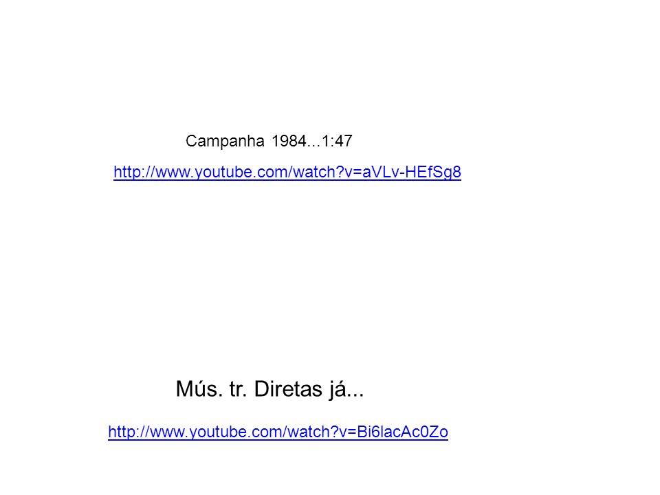 Mús. tr. Diretas já... http://www.youtube.com/watch?v=Bi6lacAc0Zo http://www.youtube.com/watch?v=aVLv-HEfSg8 Campanha 1984...1:47